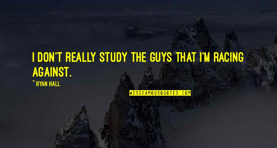 Philippines Independence Day Quotes By Ryan Hall: I don't really study the guys that I'm
