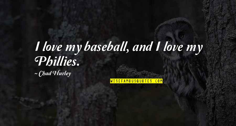 Phillies Quotes By Chad Hurley: I love my baseball, and I love my