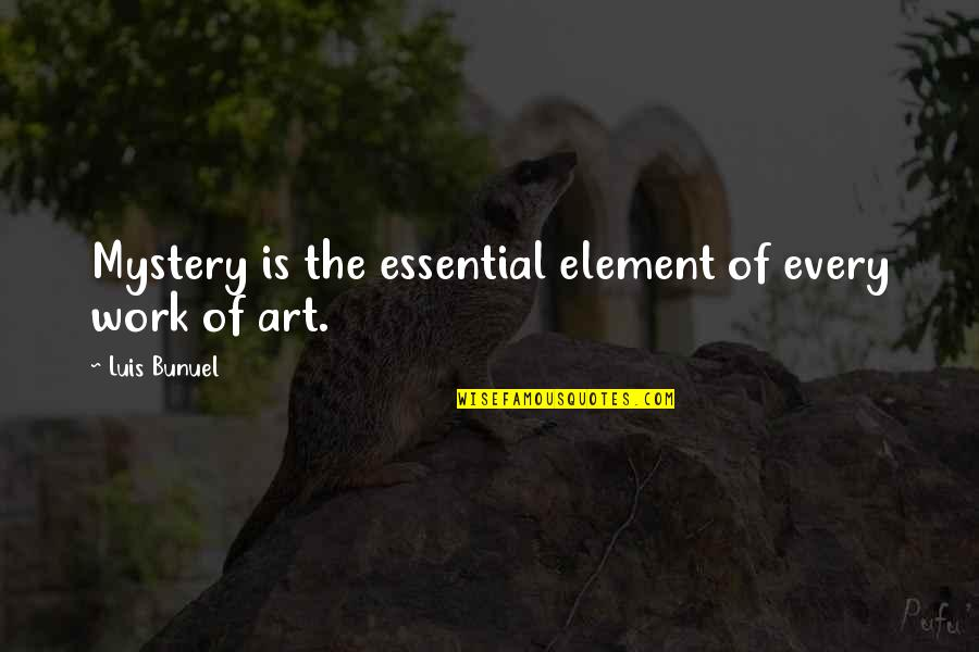 Phillies Quotes By Luis Bunuel: Mystery is the essential element of every work