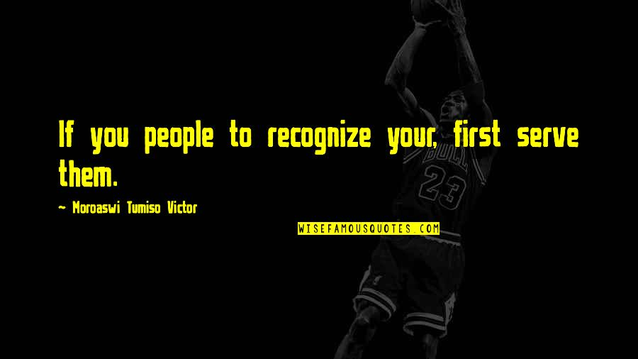 Phillip C Mcgraw Quotes By Moroaswi Tumiso Victor: If you people to recognize your, first serve