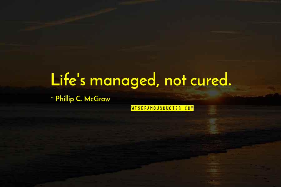 Phillip C Mcgraw Quotes By Phillip C. McGraw: Life's managed, not cured.