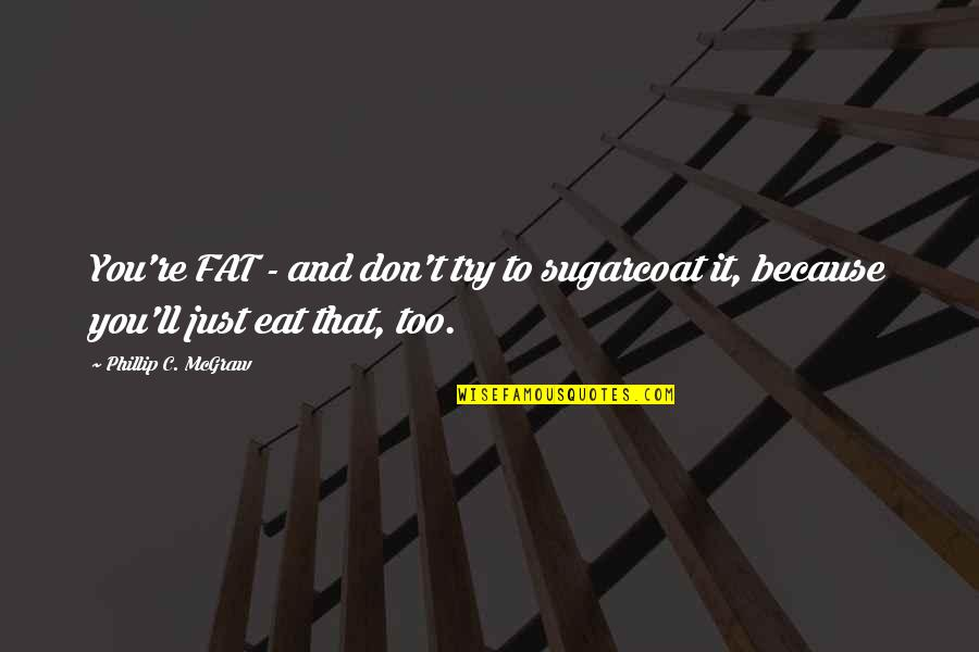Phillip C Mcgraw Quotes By Phillip C. McGraw: You're FAT - and don't try to sugarcoat