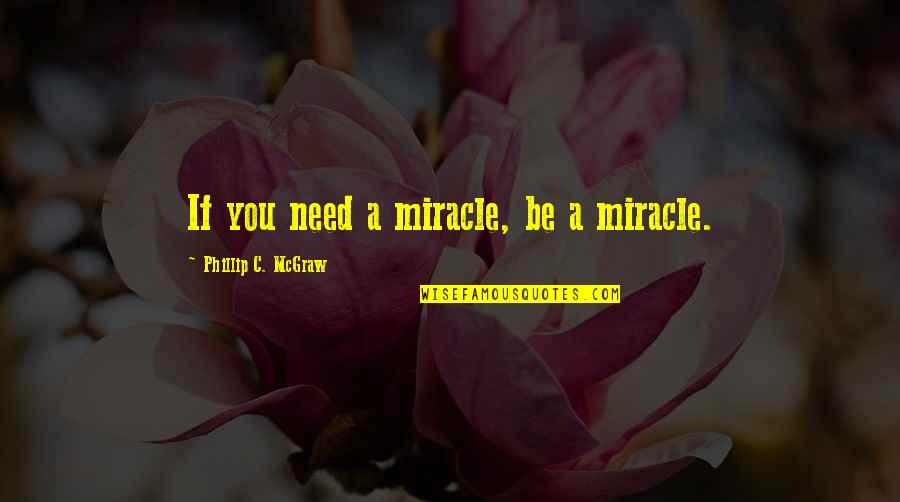 Phillip C Mcgraw Quotes By Phillip C. McGraw: If you need a miracle, be a miracle.