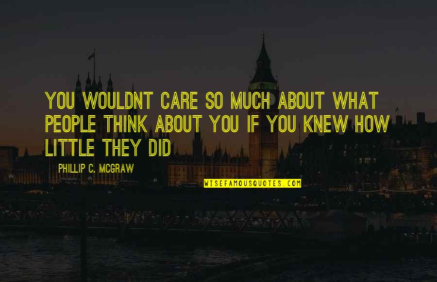 Phillip C Mcgraw Quotes By Phillip C. McGraw: You wouldnt care so much about what people