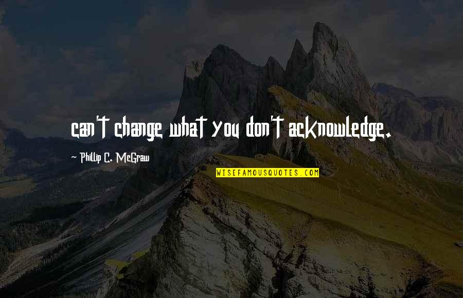 Phillip C Mcgraw Quotes By Phillip C. McGraw: can't change what you don't acknowledge.