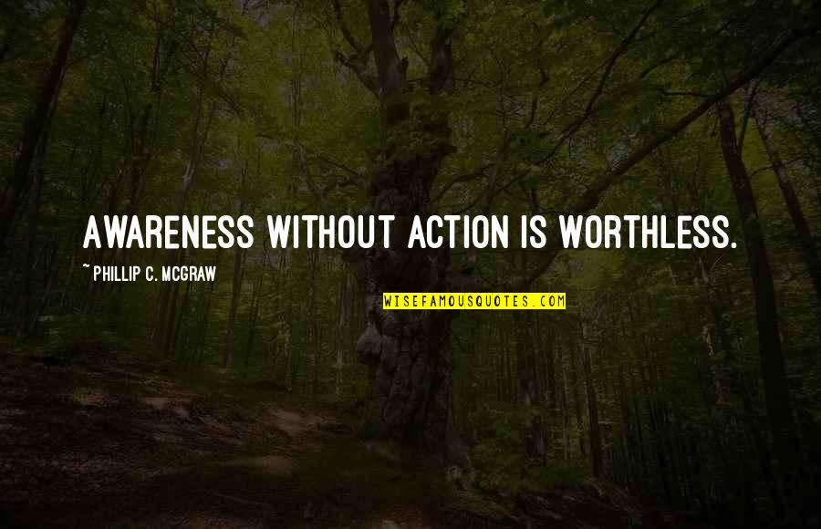 Phillip C Mcgraw Quotes By Phillip C. McGraw: Awareness without action is worthless.