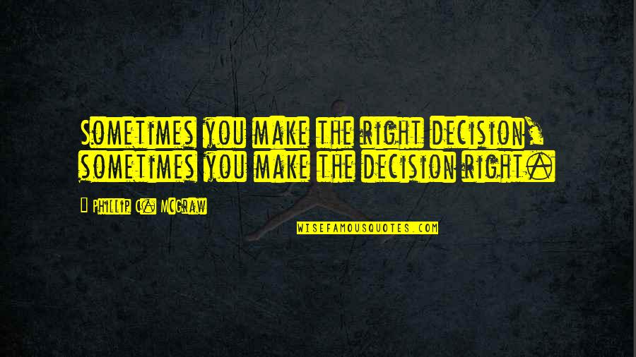 Phillip C Mcgraw Quotes By Phillip C. McGraw: Sometimes you make the right decision, sometimes you