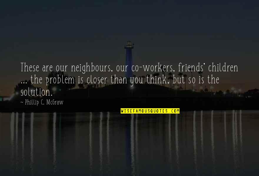 Phillip C Mcgraw Quotes By Phillip C. McGraw: These are our neighbours, our co-workers, friends' children