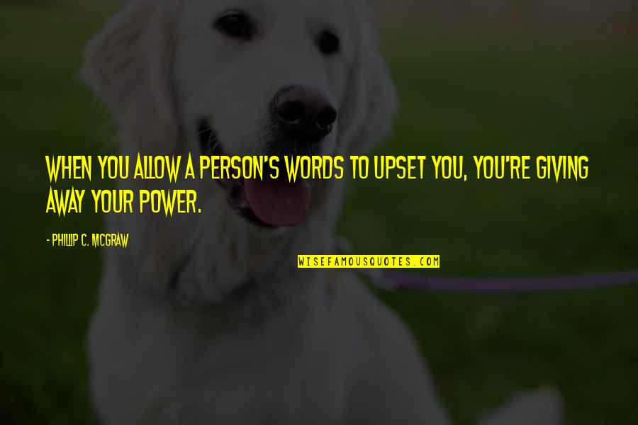 Phillip C Mcgraw Quotes By Phillip C. McGraw: When you allow a person's words to upset