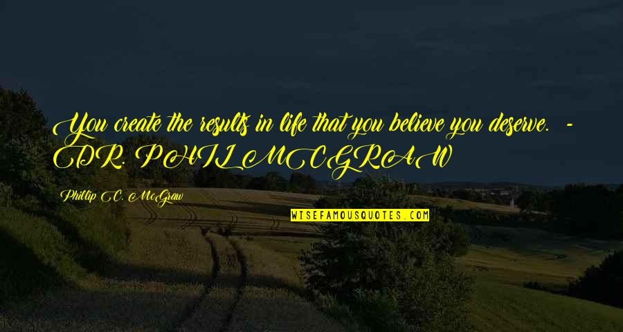 Phillip C Mcgraw Quotes By Phillip C. McGraw: You create the results in life that you