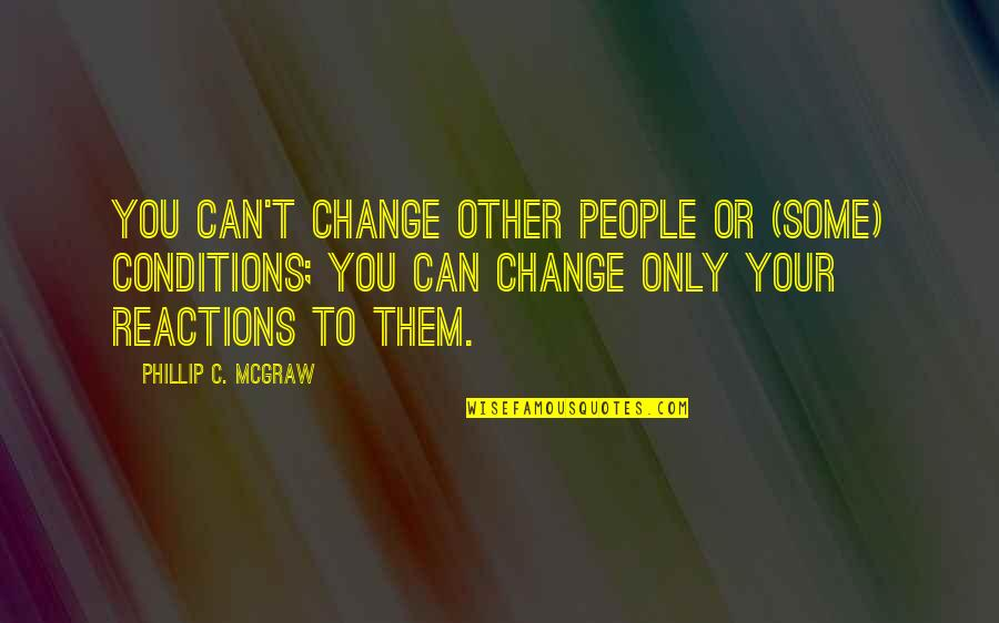 Phillip C Mcgraw Quotes By Phillip C. McGraw: You can't change other people or (some) conditions;