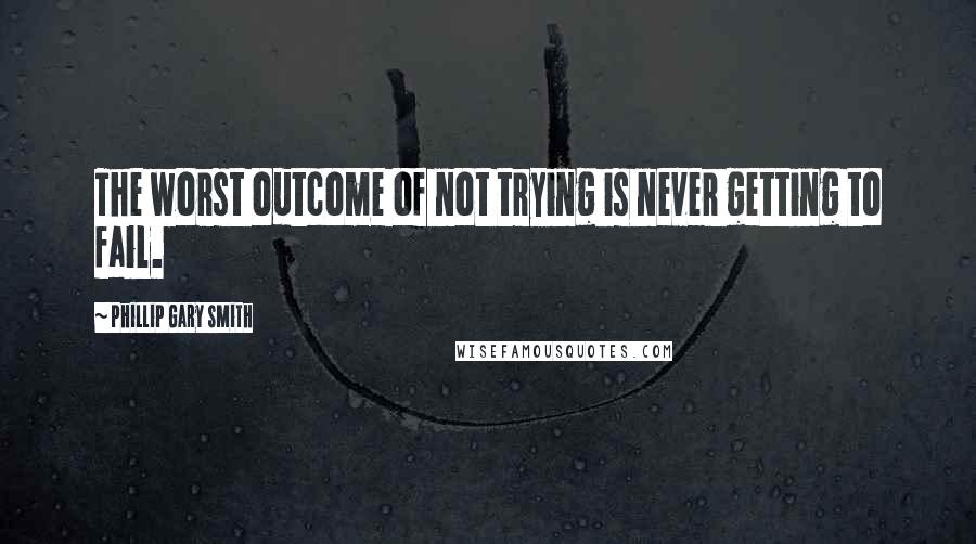 Phillip Gary Smith quotes: The worst outcome of not trying is never getting to fail.