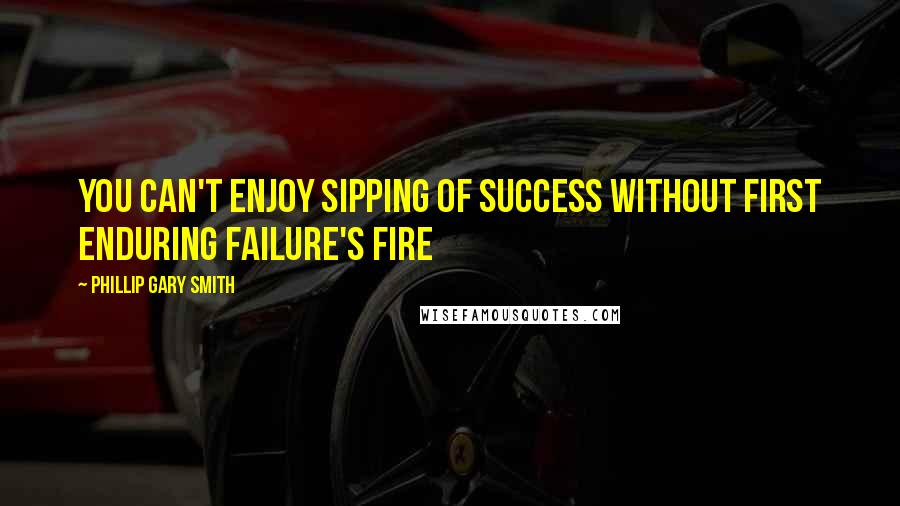 Phillip Gary Smith quotes: You can't enjoy sipping of success without first enduring failure's fire