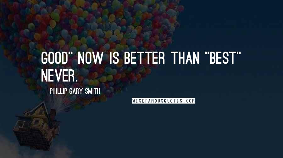 """Phillip Gary Smith quotes: Good"""" now is better than """"Best"""" never."""