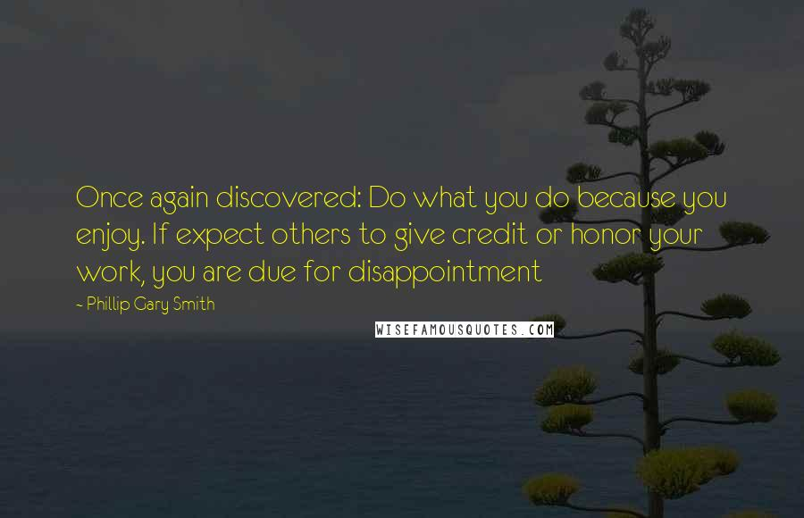 Phillip Gary Smith quotes: Once again discovered: Do what you do because you enjoy. If expect others to give credit or honor your work, you are due for disappointment