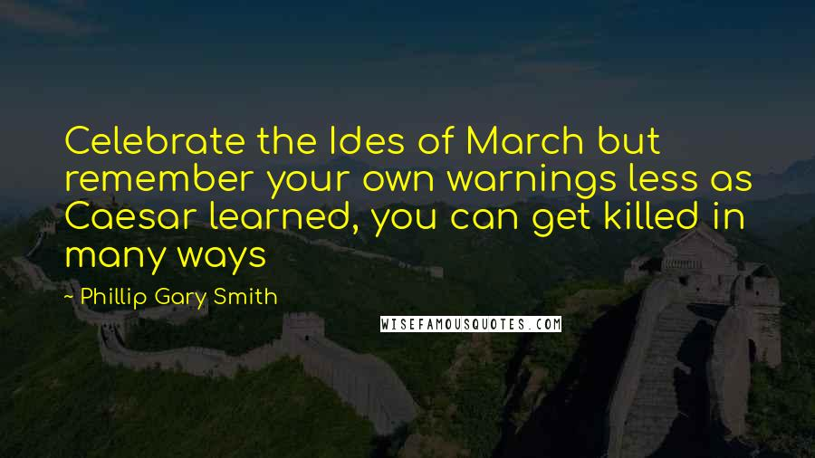 Phillip Gary Smith quotes: Celebrate the Ides of March but remember your own warnings less as Caesar learned, you can get killed in many ways