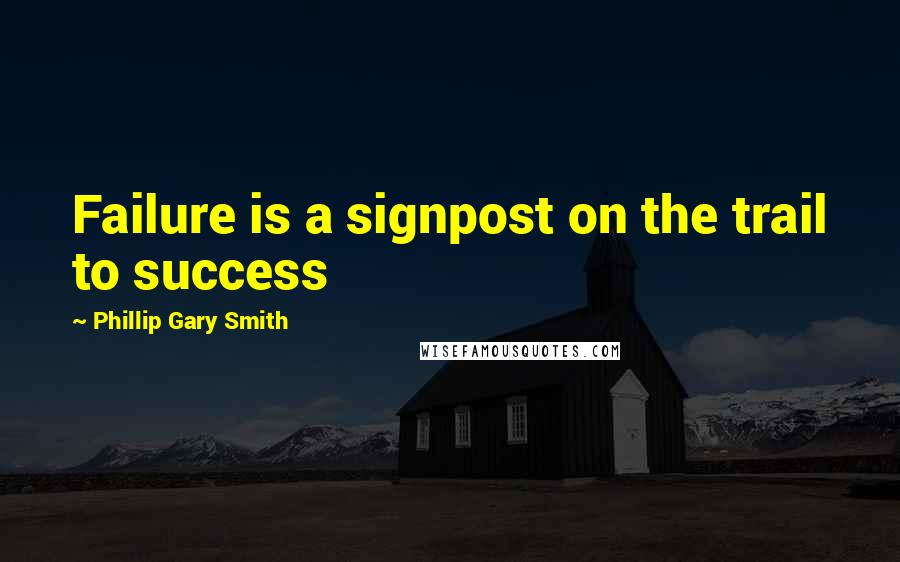 Phillip Gary Smith quotes: Failure is a signpost on the trail to success