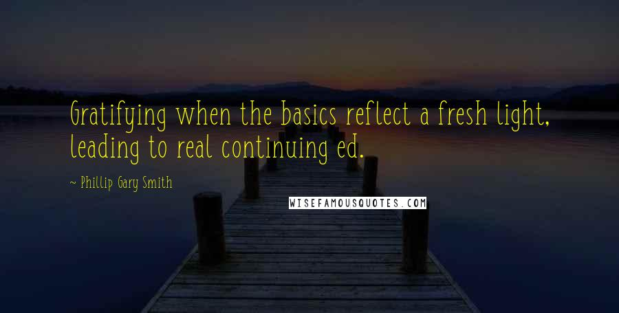 Phillip Gary Smith quotes: Gratifying when the basics reflect a fresh light, leading to real continuing ed.