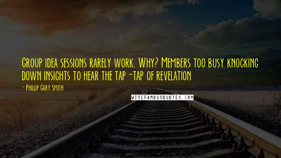 Phillip Gary Smith quotes: Group idea sessions rarely work. Why? Members too busy knocking down insights to hear the tap-tap of revelation