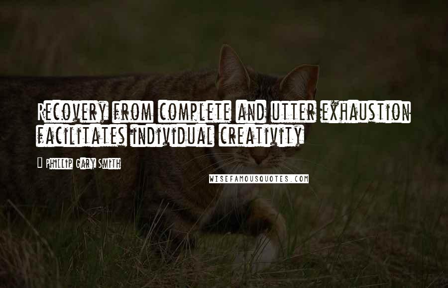 Phillip Gary Smith quotes: Recovery from complete and utter exhaustion facilitates individual creativity