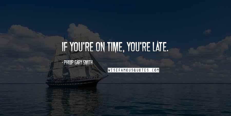 Phillip Gary Smith quotes: If you're on time, you're late.