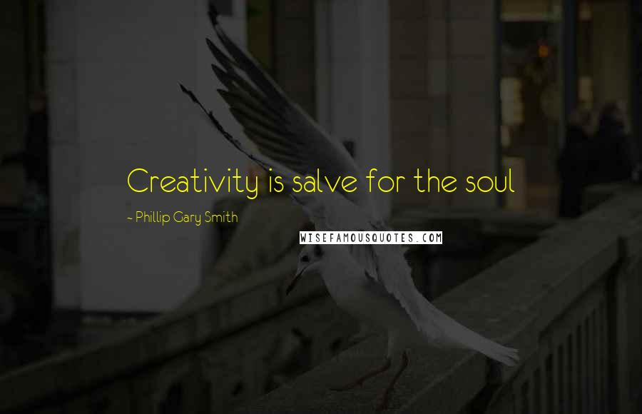 Phillip Gary Smith quotes: Creativity is salve for the soul