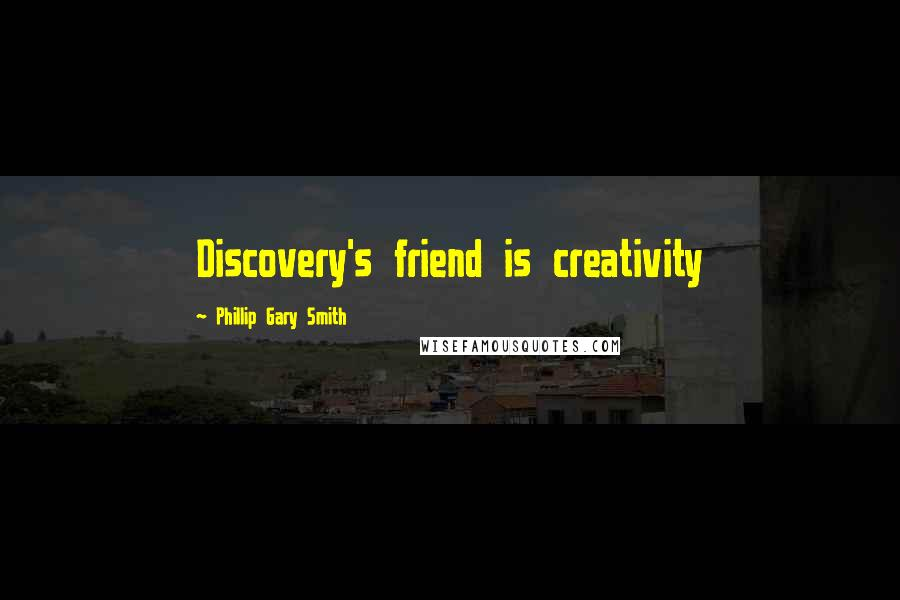 Phillip Gary Smith quotes: Discovery's friend is creativity