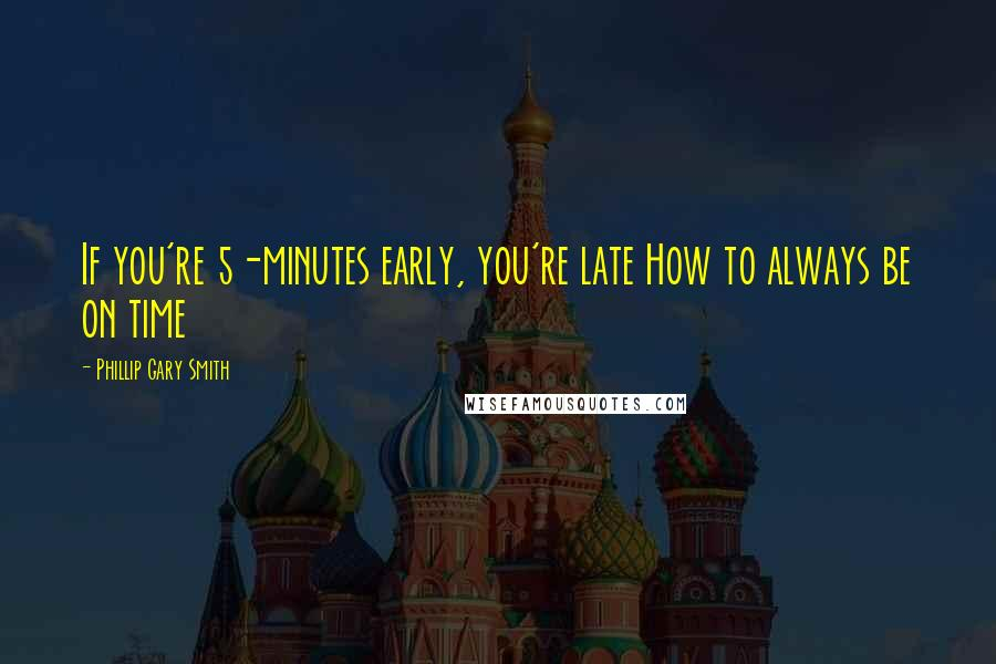 Phillip Gary Smith quotes: If you're 5-minutes early, you're late How to always be on time