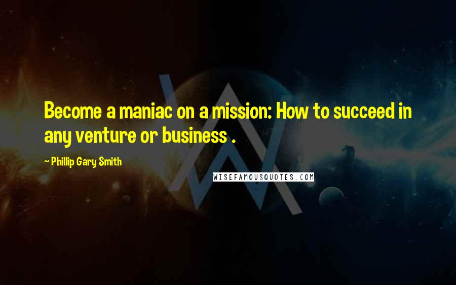 Phillip Gary Smith quotes: Become a maniac on a mission: How to succeed in any venture or business .