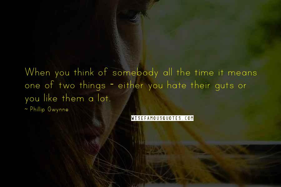 Phillip Gwynne quotes: When you think of somebody all the time it means one of two things - either you hate their guts or you like them a lot.