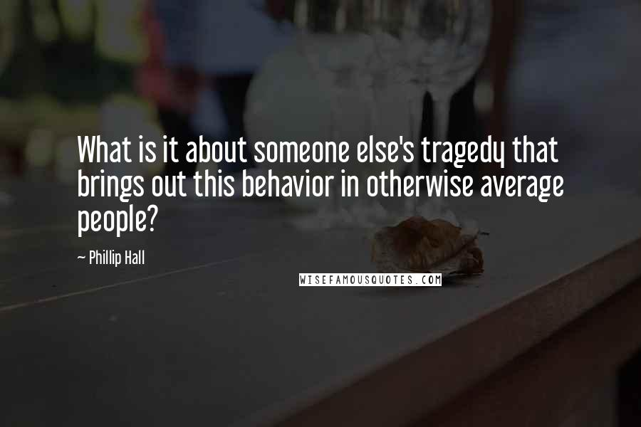Phillip Hall quotes: What is it about someone else's tragedy that brings out this behavior in otherwise average people?