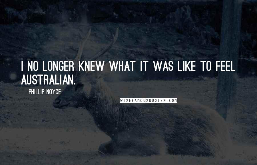 Phillip Noyce quotes: I no longer knew what it was like to feel Australian.