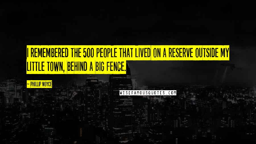 Phillip Noyce quotes: I remembered the 500 people that lived on a reserve outside my little town, behind a big fence.
