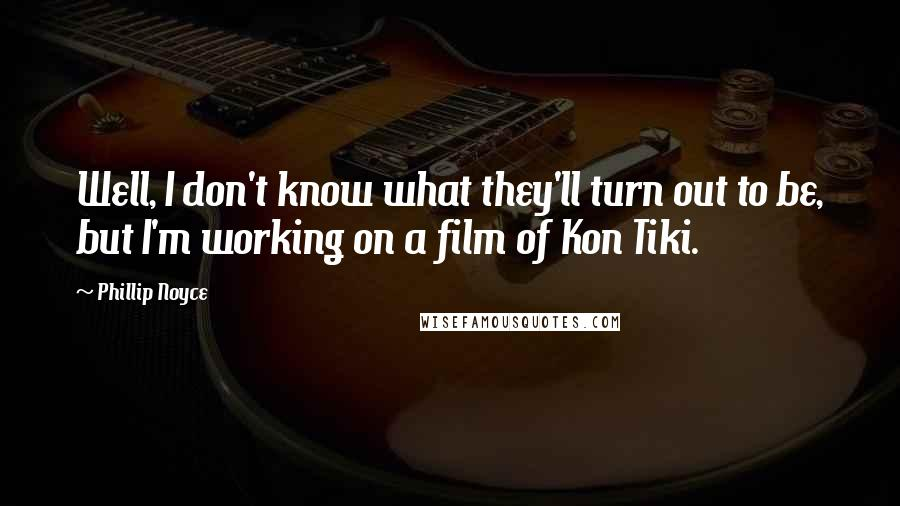 Phillip Noyce quotes: Well, I don't know what they'll turn out to be, but I'm working on a film of Kon Tiki.