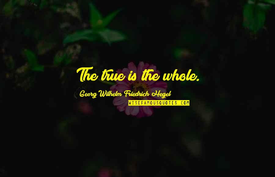 Philomathy Quotes By Georg Wilhelm Friedrich Hegel: The true is the whole.