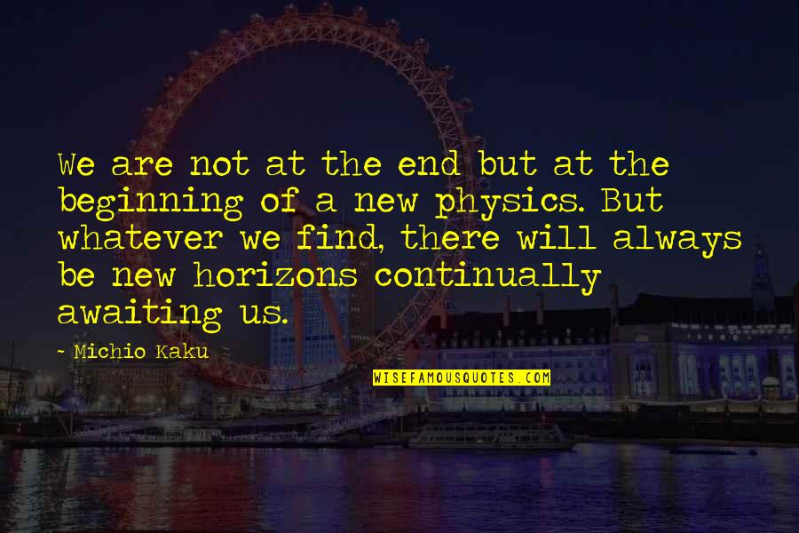 Philosophers Notes Quotes By Michio Kaku: We are not at the end but at