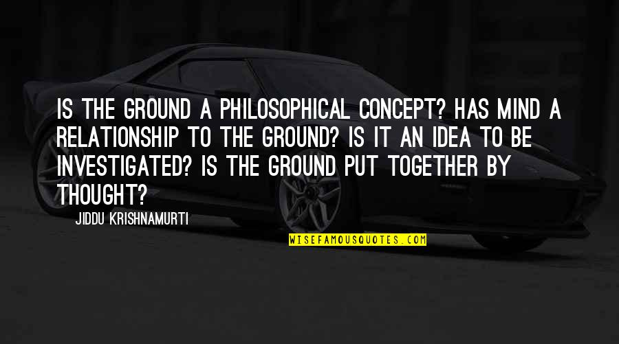 Philosophical Ideas And Quotes By Jiddu Krishnamurti: Is the ground a philosophical concept? Has mind