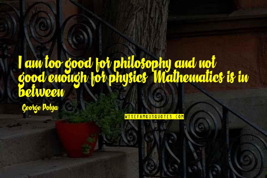 Philosophy And Mathematics Quotes By George Polya: I am too good for philosophy and not