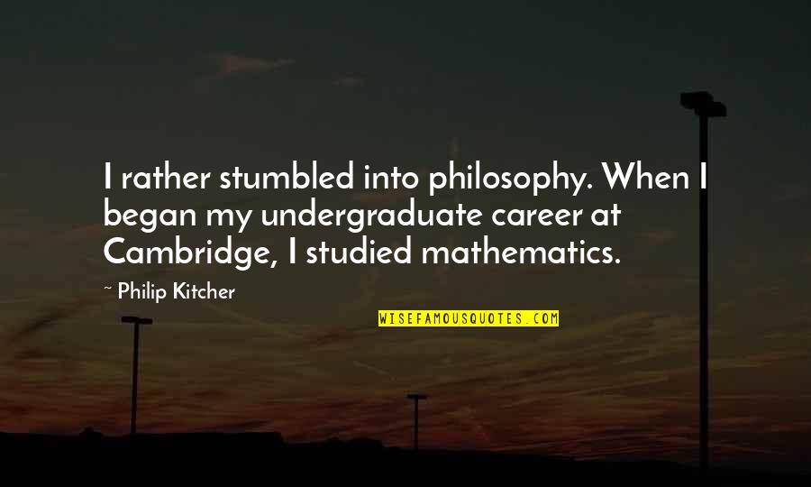 Philosophy And Mathematics Quotes By Philip Kitcher: I rather stumbled into philosophy. When I began