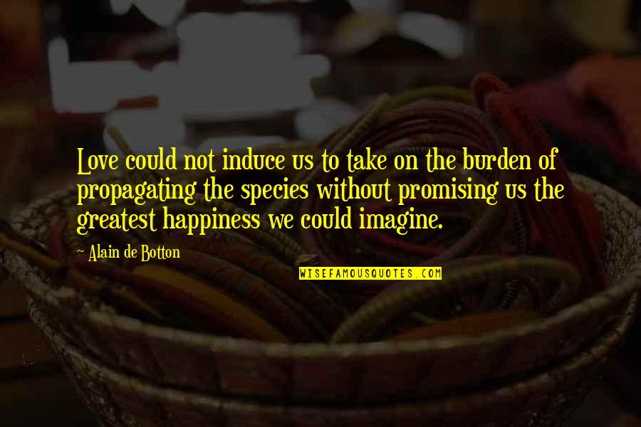 Philosophy Of Love Quotes By Alain De Botton: Love could not induce us to take on