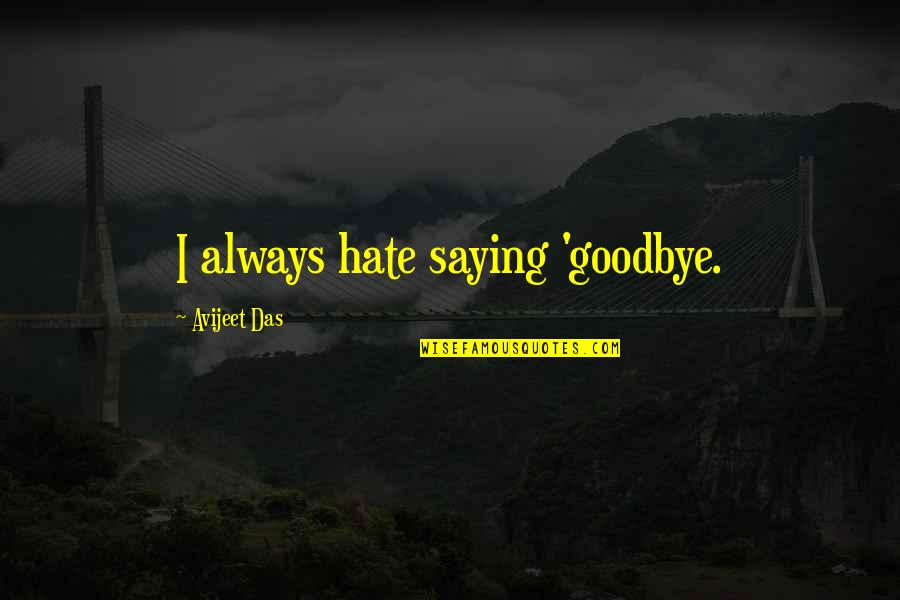 Philosophy Of Love Quotes By Avijeet Das: I always hate saying 'goodbye.