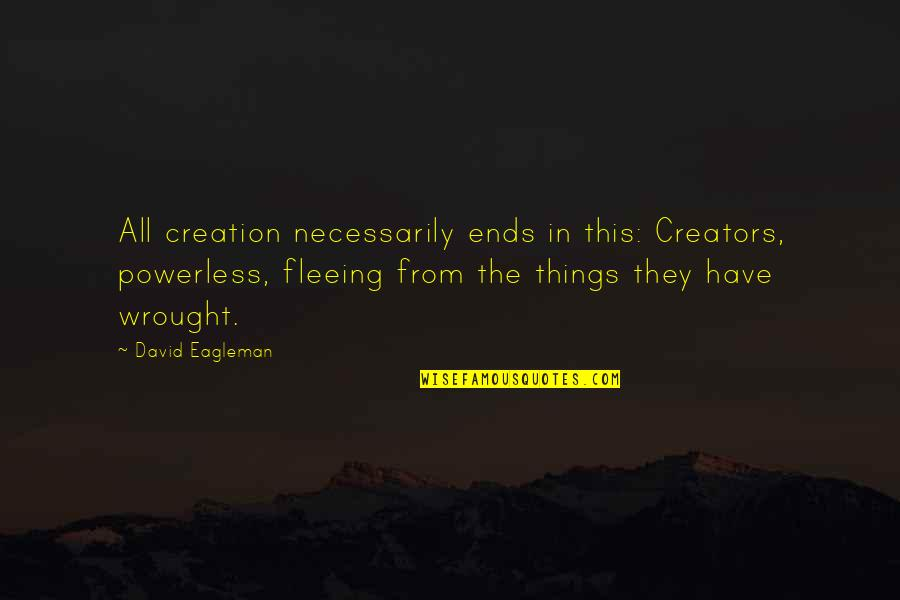 Philosophy Of Love Quotes By David Eagleman: All creation necessarily ends in this: Creators, powerless,