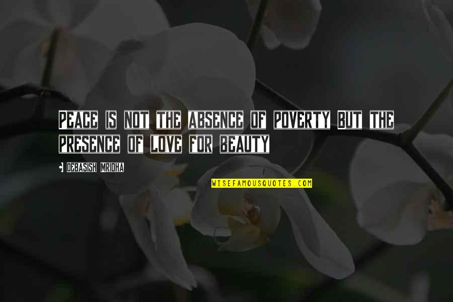 Philosophy Of Love Quotes By Debasish Mridha: Peace is not the absence of poverty But