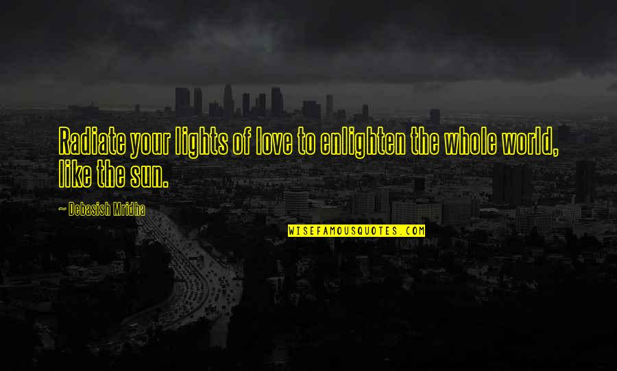 Philosophy Of Love Quotes By Debasish Mridha: Radiate your lights of love to enlighten the