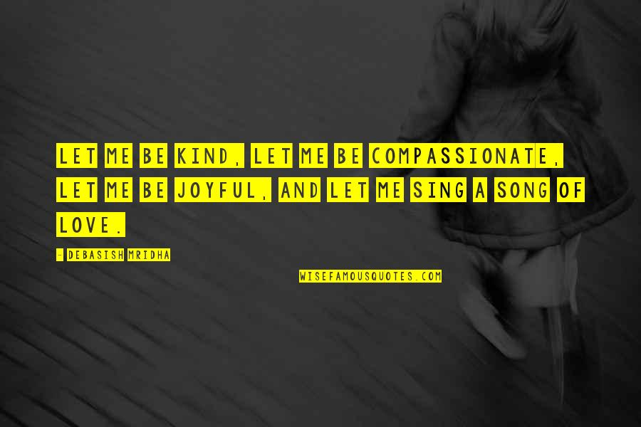 Philosophy Of Love Quotes By Debasish Mridha: Let me be kind, let me be compassionate,