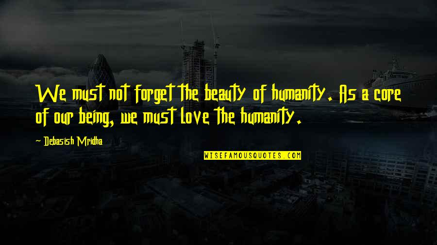 Philosophy Of Love Quotes By Debasish Mridha: We must not forget the beauty of humanity.