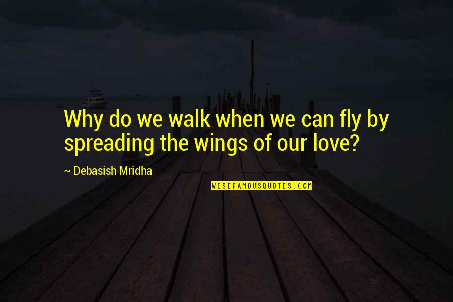 Philosophy Of Love Quotes By Debasish Mridha: Why do we walk when we can fly