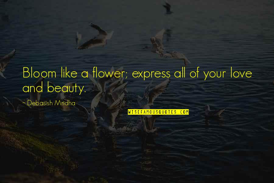 Philosophy Of Love Quotes By Debasish Mridha: Bloom like a flower; express all of your
