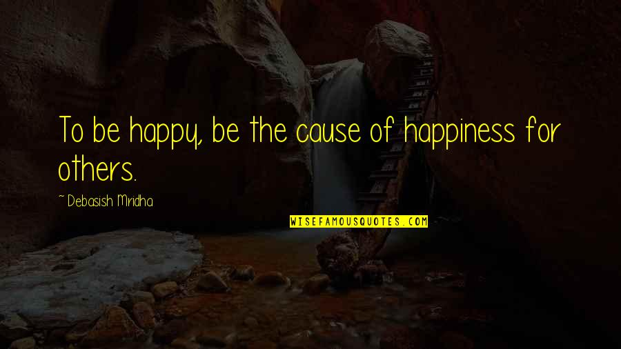 Philosophy Of Love Quotes By Debasish Mridha: To be happy, be the cause of happiness