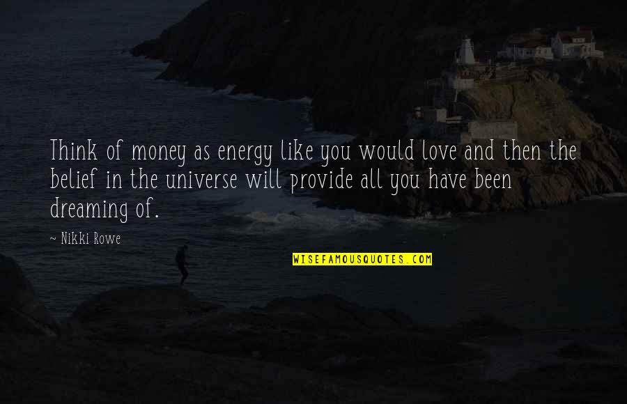 Philosophy Of Love Quotes By Nikki Rowe: Think of money as energy like you would
